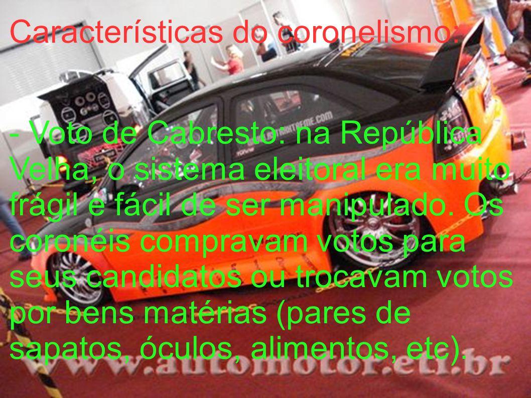 Características do coronelismo: - Voto de Cabresto: na República Velha, o sistema eleitoral era muito frágil e fácil de ser manipulado. Os coronéis co