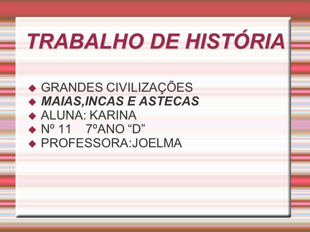 TRABALHO DE HISTÓRIA GRANDES CIVILIZAÇÕES MAIAS,INCAS E ASTECAS ALUNA: KARINA Nº 11 7ºANO D PROFESSORA:JOELMA