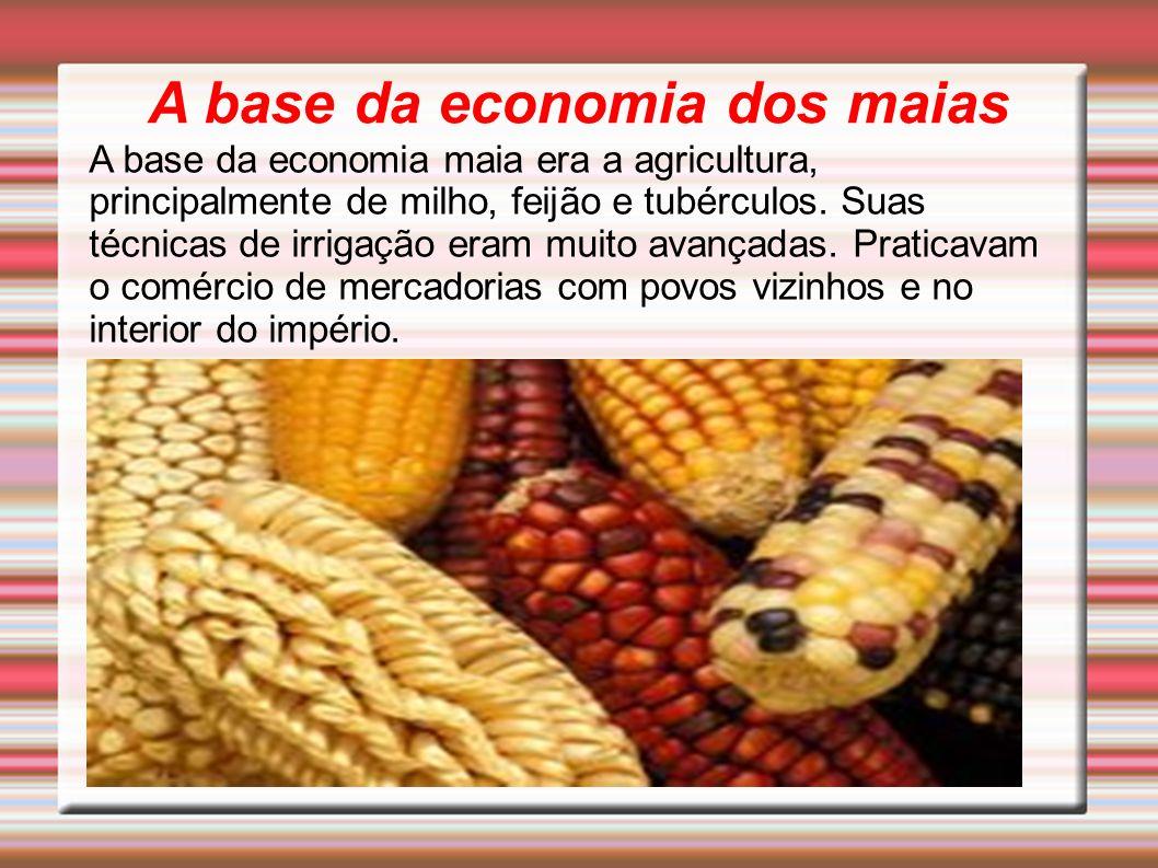 A base da economia dos maias A base da economia maia era a agricultura, principalmente de milho, feijão e tubérculos. Suas técnicas de irrigação eram