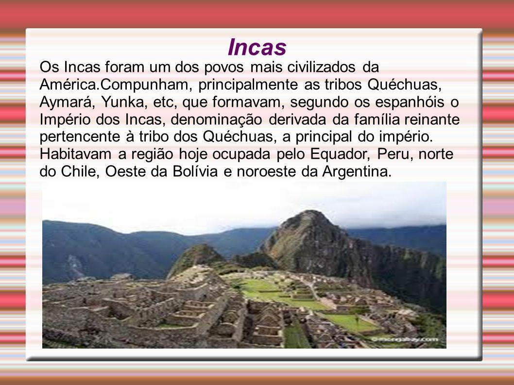 Incas Os Incas foram um dos povos mais civilizados da América.Compunham, principalmente as tribos Quéchuas, Aymará, Yunka, etc, que formavam, segundo