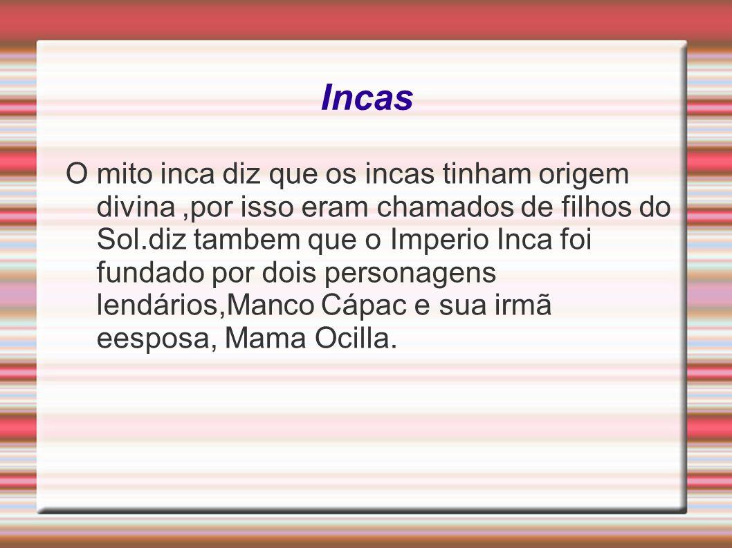 Incas O mito inca diz que os incas tinham origem divina,por isso eram chamados de filhos do Sol.diz tambem que o Imperio Inca foi fundado por dois per