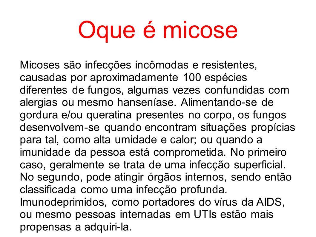 Oque é micose Micoses são infecções incômodas e resistentes, causadas por aproximadamente 100 espécies diferentes de fungos, algumas vezes confundidas