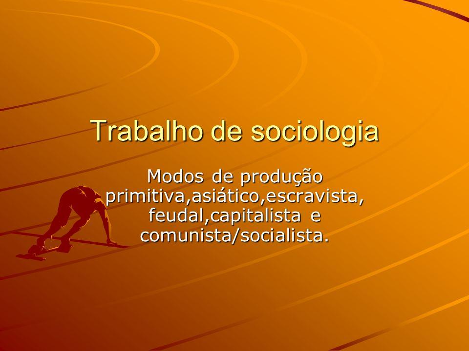 Trabalho de sociologia Modos de produção primitiva,asiático,escravista, feudal,capitalista e comunista/socialista.