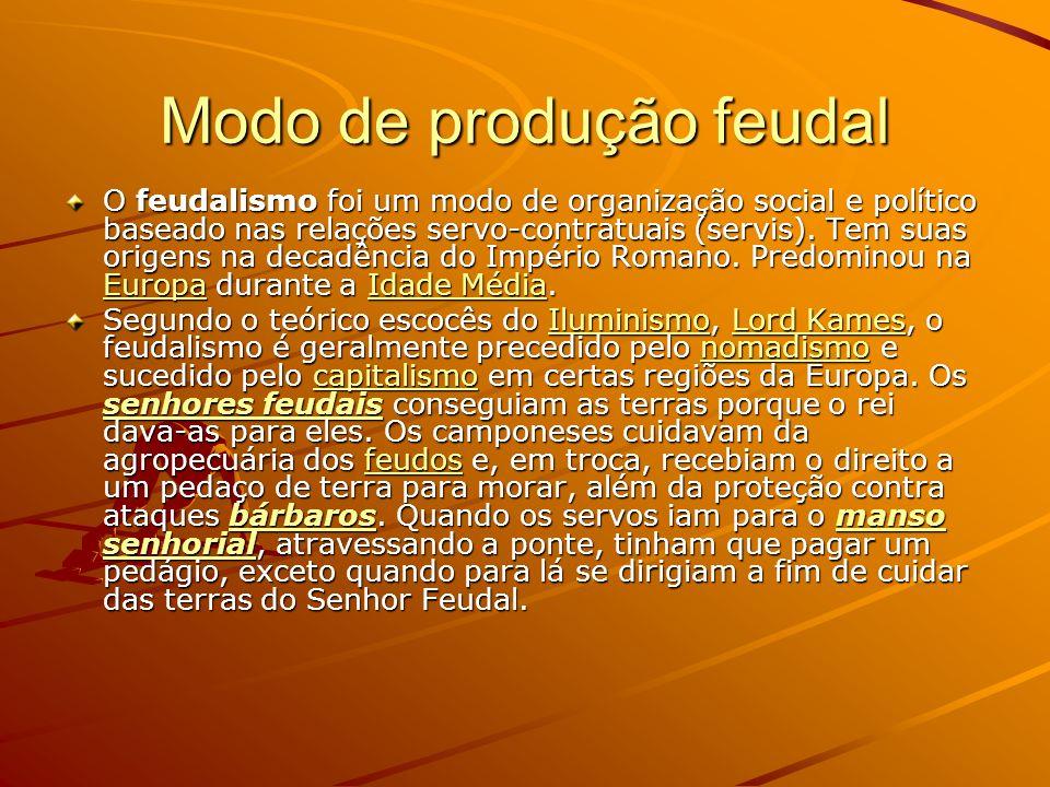 Modo de produção feudal O feudalismo foi um modo de organização social e político baseado nas relações servo-contratuais (servis). Tem suas origens na