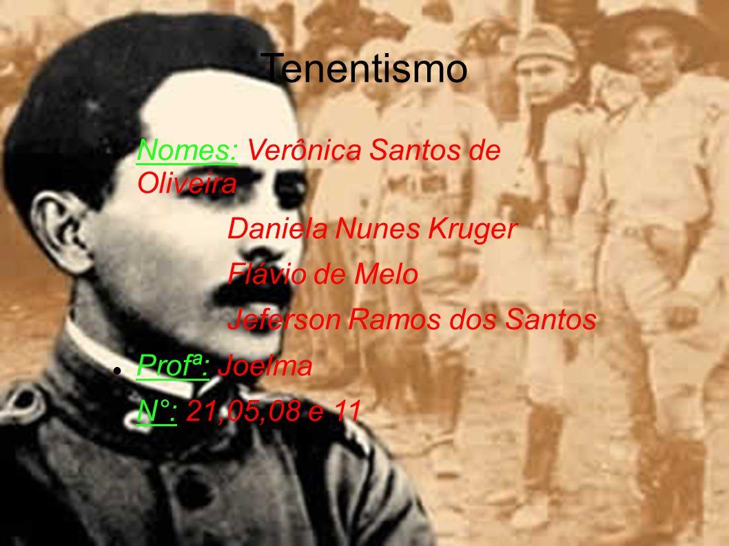 Tenentismo Nomes: Verônica Santos de Oliveira Daniela Nunes Kruger Flávio de Melo Jeferson Ramos dos Santos Profª: Joelma N°: 21,05,08 e 11