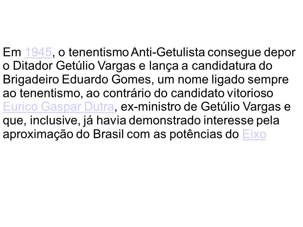 Em 1945, o tenentismo Anti-Getulista consegue depor o Ditador Getúlio Vargas e lança a candidatura do Brigadeiro Eduardo Gomes, um nome ligado sempre