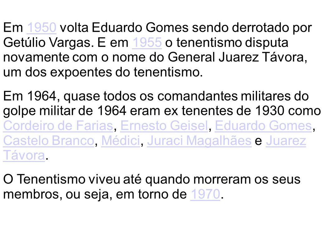 Em 1950 volta Eduardo Gomes sendo derrotado por Getúlio Vargas. E em 1955 o tenentismo disputa novamente com o nome do General Juarez Távora, um dos e