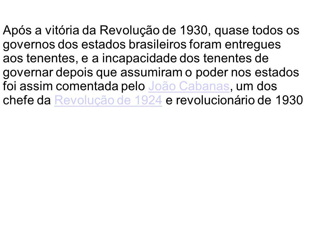 Após a vitória da Revolução de 1930, quase todos os governos dos estados brasileiros foram entregues aos tenentes, e a incapacidade dos tenentes de go
