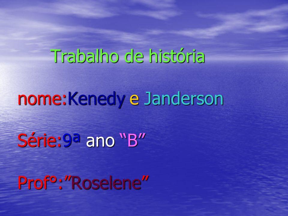 Trabalho de história nome:Kenedy e Janderson Série:9ª ano B Prof°:Roselene Trabalho de história nome:Kenedy e Janderson Série:9ª ano B Prof°:Roselene