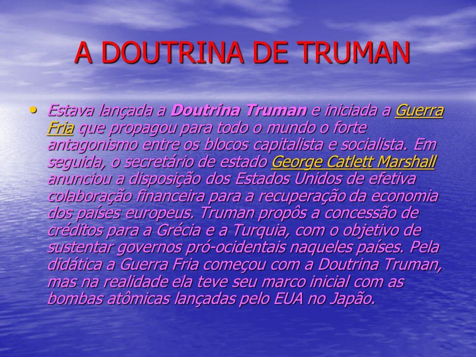 A DOUTRINA DE TRUMAN A DOUTRINA DE TRUMAN Estava lançada a Doutrina Truman e iniciada a Guerra Fria que propagou para todo o mundo o forte antagonismo entre os blocos capitalista e socialista.