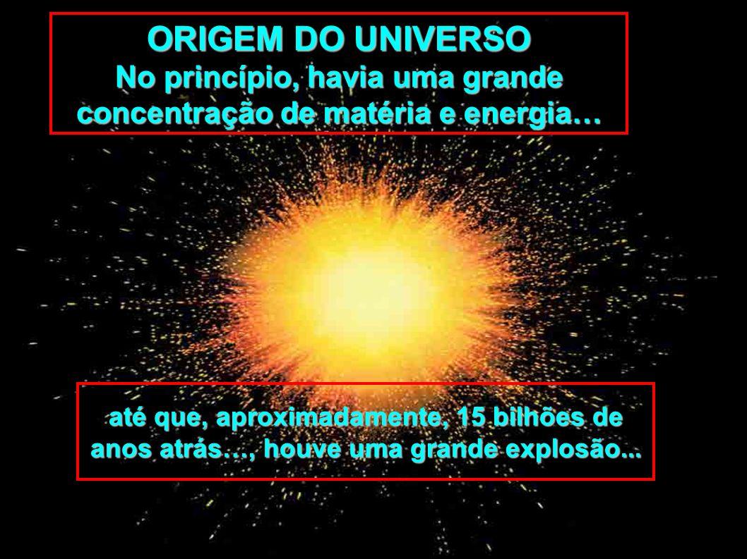 ORIGEM DO UNIVERSO No princípio, havia uma grande concentração de matéria e energia… até que, aproximadamente, 15 bilhões de anos atrás…, houve uma gr