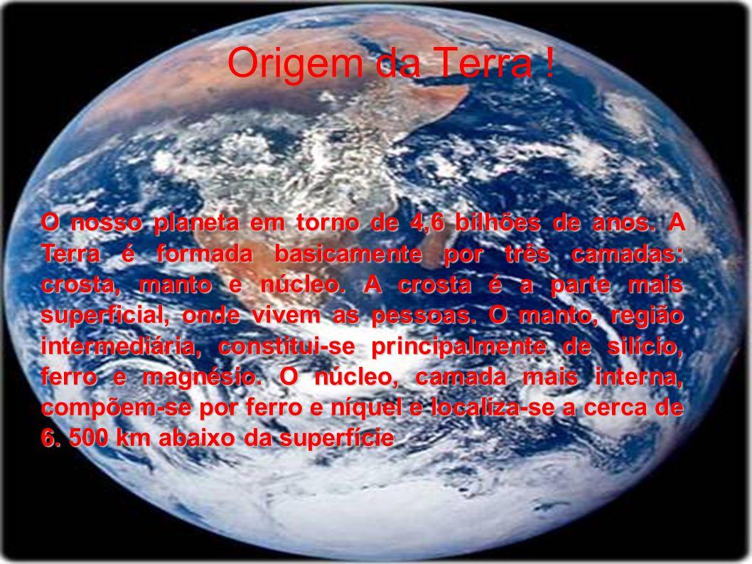 Origem da Terra ! O nosso planeta em torno de 4,6 bilhões de anos. A Terra é formada basicamente por três camadas: crosta, manto e núcleo. A crosta é