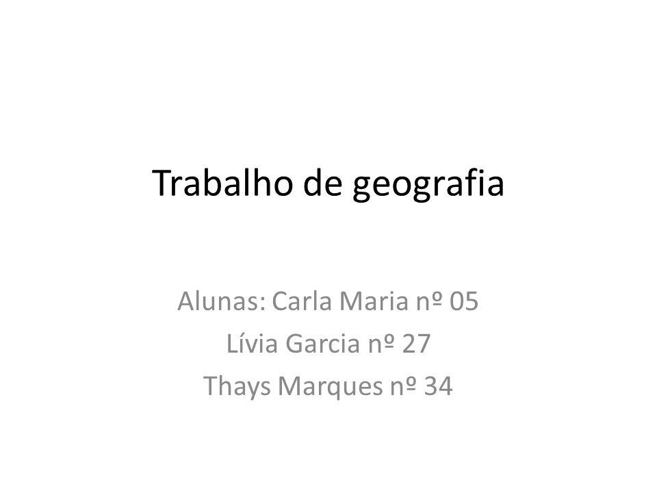 Trabalho de geografia Alunas: Carla Maria nº 05 Lívia Garcia nº 27 Thays Marques nº 34