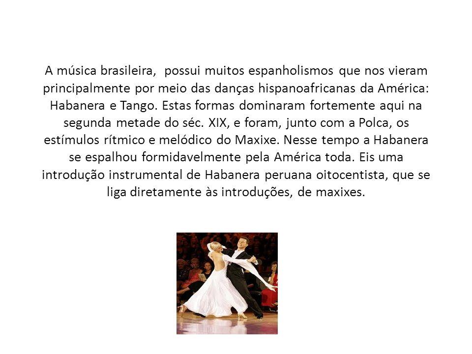 A música brasileira, possui muitos espanholismos que nos vieram principalmente por meio das danças hispanoafricanas da América: Habanera e Tango. Esta