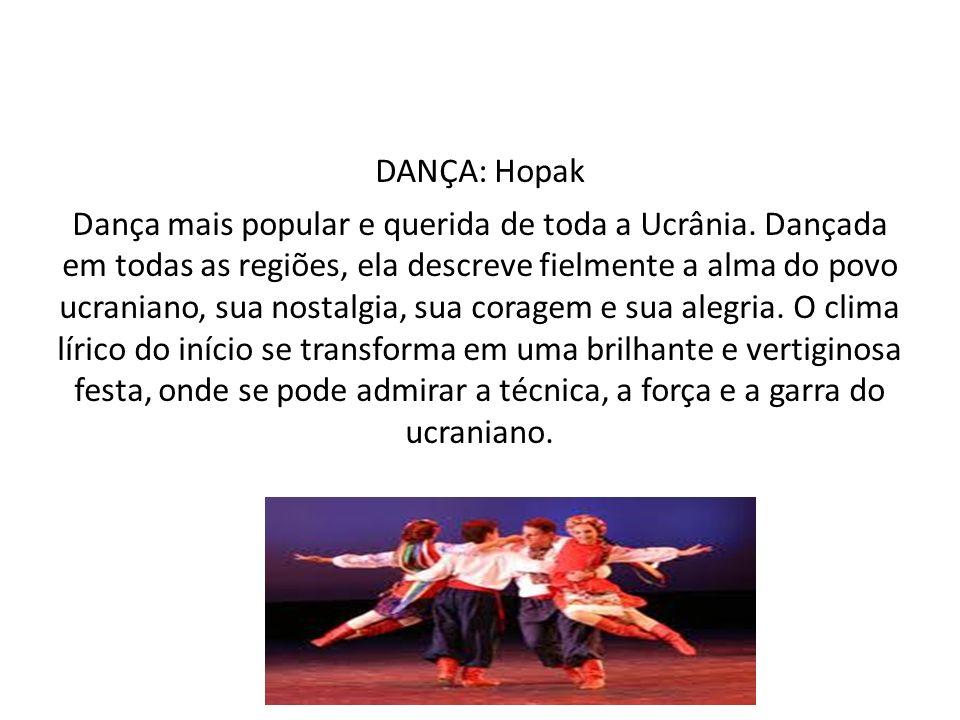 DANÇA: Hopak Dança mais popular e querida de toda a Ucrânia. Dançada em todas as regiões, ela descreve fielmente a alma do povo ucraniano, sua nostalg
