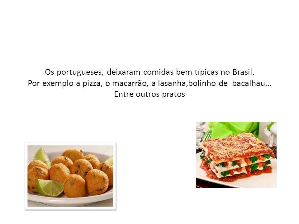 Os portugueses, deixaram comidas bem típicas no Brasil. Por exemplo a pizza, o macarrão, a lasanha,bolinho de bacalhau... Entre outros pratos