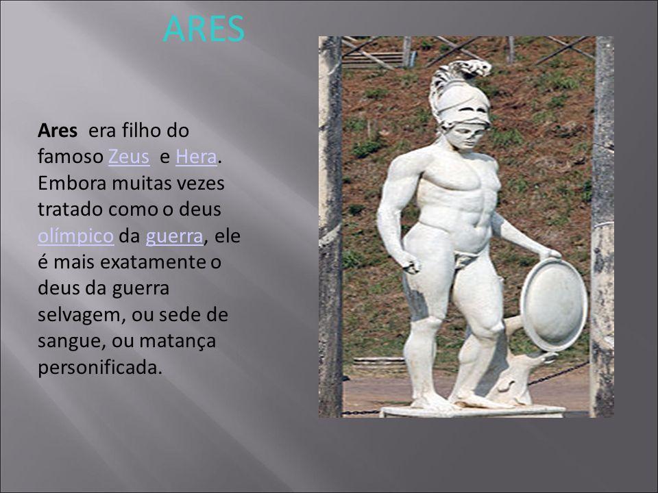 ARES Ares era filho do famoso Zeus e Hera. Embora muitas vezes tratado como o deus olímpico da guerra, ele é mais exatamente o deus da guerra selvagem