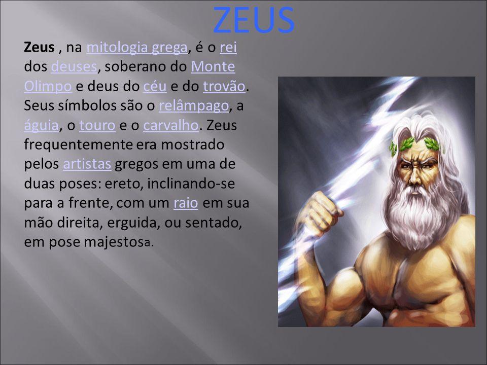 ZEUS Zeus, na mitologia grega, é o rei dos deuses, soberano do Monte Olimpo e deus do céu e do trovão. Seus símbolos são o relâmpago, a águia, o touro