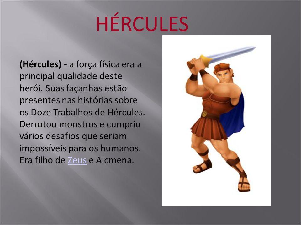 HÉRCULES (Hércules) - a força física era a principal qualidade deste herói. Suas façanhas estão presentes nas histórias sobre os Doze Trabalhos de Hér