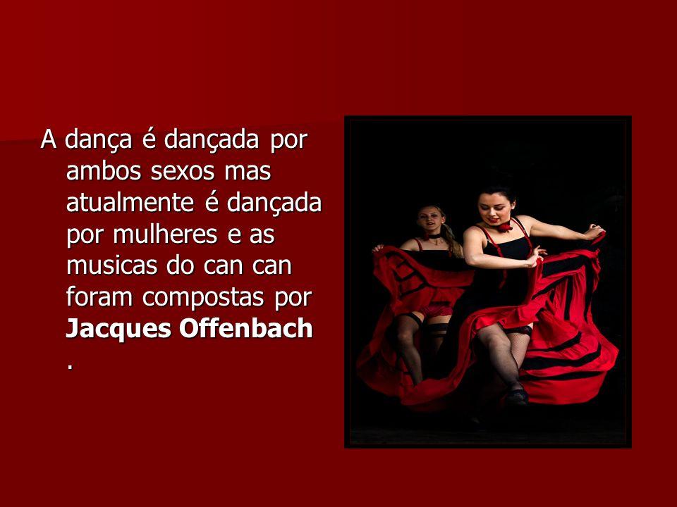 A dança é dançada por ambos sexos mas atualmente é dançada por mulheres e as musicas do can can foram compostas por Jacques Offenbach.