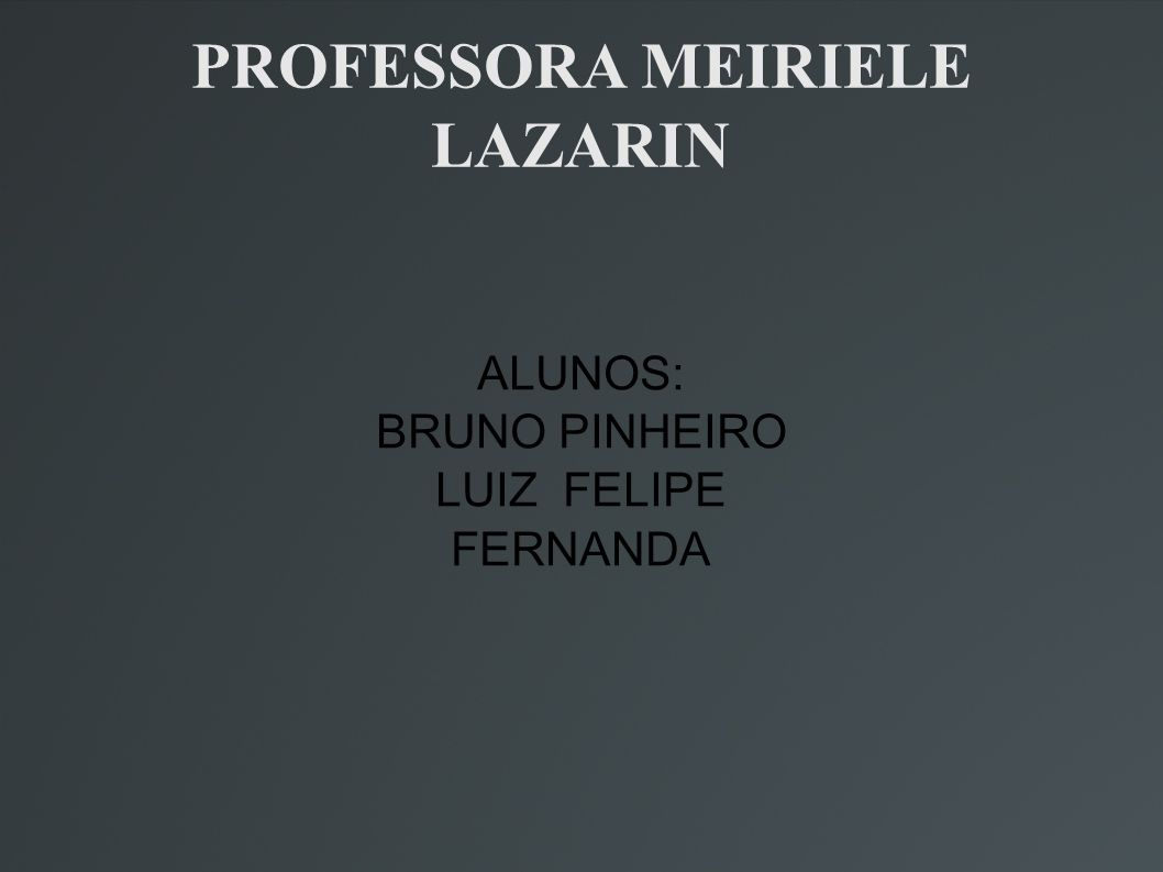 PROFESSORA MEIRIELE LAZARIN ALUNOS: BRUNO PINHEIRO LUIZ FELIPE FERNANDA