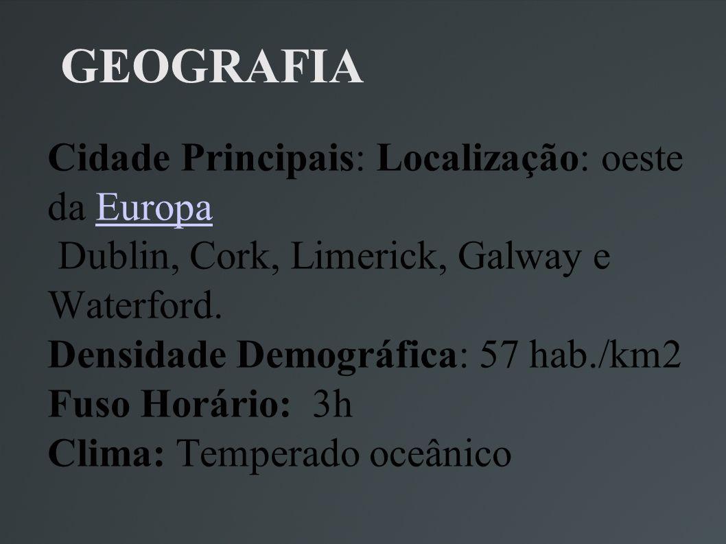 GEOGRAFIA Cidade Principais: Localização: oeste da Europa Dublin, Cork, Limerick, Galway e Waterford. Densidade Demográfica: 57 hab./km2 Fuso Horário: