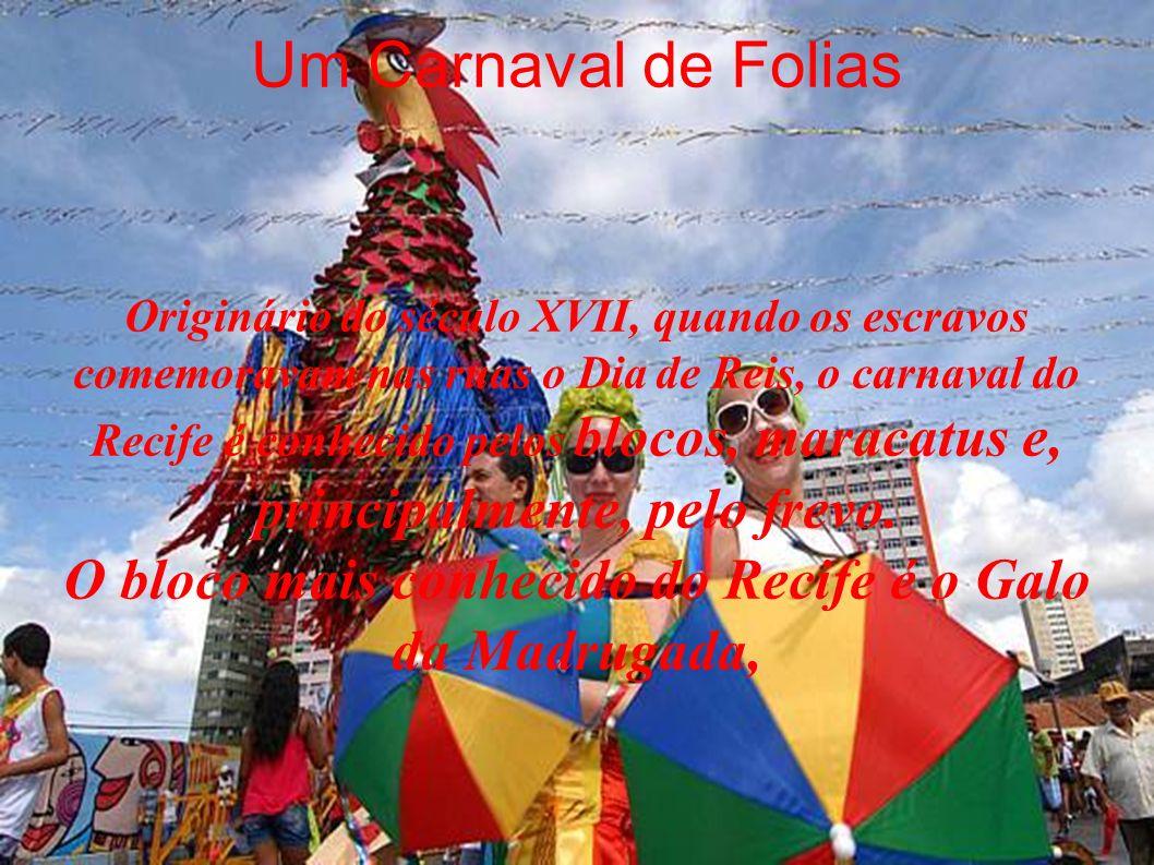 Um Carnaval de Folias Originário do século XVII, quando os escravos comemoravam nas ruas o Dia de Reis, o carnaval do Recife é conhecido pelos blocos, maracatus e, principalmente, pelo frevo.