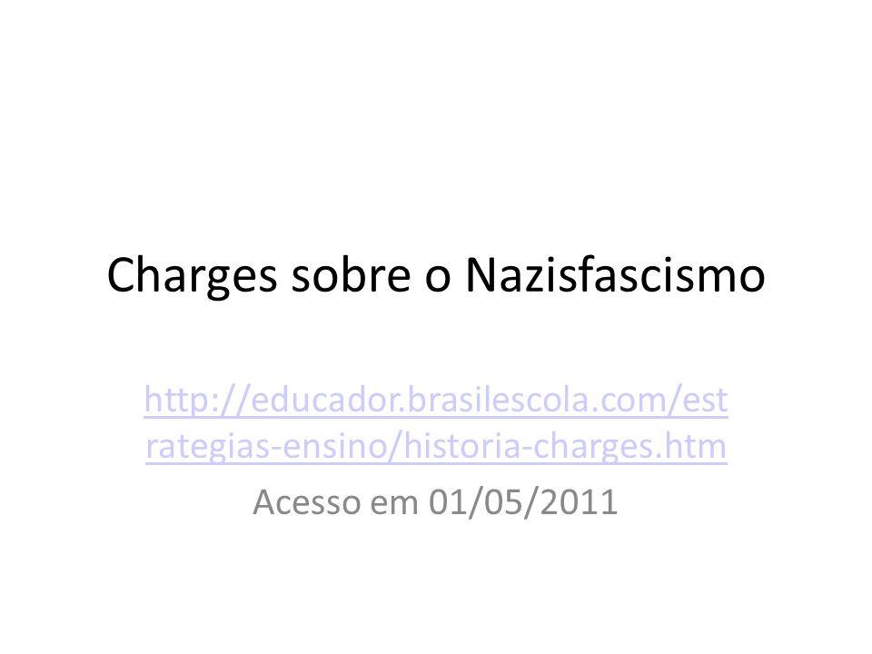 Charges sobre o Nazisfascismo http://educador.brasilescola.com/est rategias-ensino/historia-charges.htm Acesso em 01/05/2011