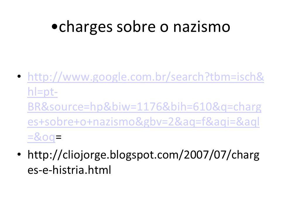 charges sobre o nazismo http://www.google.com.br/search?tbm=isch& hl=pt- BR&source=hp&biw=1176&bih=610&q=charg es+sobre+o+nazismo&gbv=2&aq=f&aqi=&aql =&oq= http://www.google.com.br/search?tbm=isch& hl=pt- BR&source=hp&biw=1176&bih=610&q=charg es+sobre+o+nazismo&gbv=2&aq=f&aqi=&aql =&oq http://cliojorge.blogspot.com/2007/07/charg es-e-histria.html