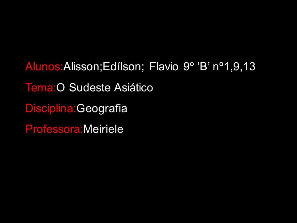Alunos:Alisson;Edílson; Flavio 9º B nº1,9,13 Tema:O Sudeste Asiático Disciplina:Geografia Professora:Meiriele