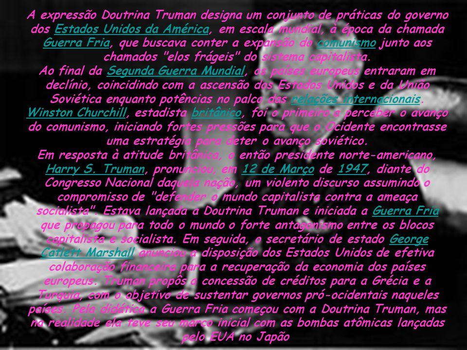 A expressão Doutrina Truman designa um conjunto de práticas do governo dos Estados Unidos da América, em escala mundial, à época da chamada Guerra Fria, que buscava conter a expansão do comunismo junto aos chamados elos frágeis do sistema capitalista.Estados Unidos da América Guerra Friacomunismo Ao final da Segunda Guerra Mundial, os países europeus entraram em declínio, coincidindo com a ascensão dos Estados Unidos e da União Soviética enquanto potências no palco das relações internacionais.Segunda Guerra Mundialrelações internacionais Winston ChurchillWinston Churchill, estadista britânico, foi o primeiro a perceber o avanço do comunismo, iniciando fortes pressões para que o Ocidente encontrasse uma estratégia para deter o avanço soviético.britânico Em resposta à atitude britânica, o então presidente norte-americano, Harry S.