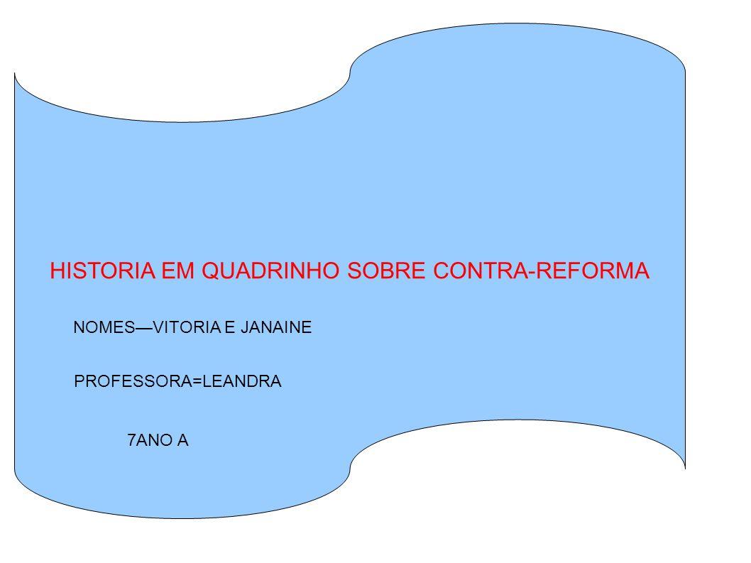 ' HISTORIA EM QUADRINHO SOBRE CONTRA-REFORMA NOMESVITORIA E JANAINE PROFESSORA=LEANDRA 7ANO A