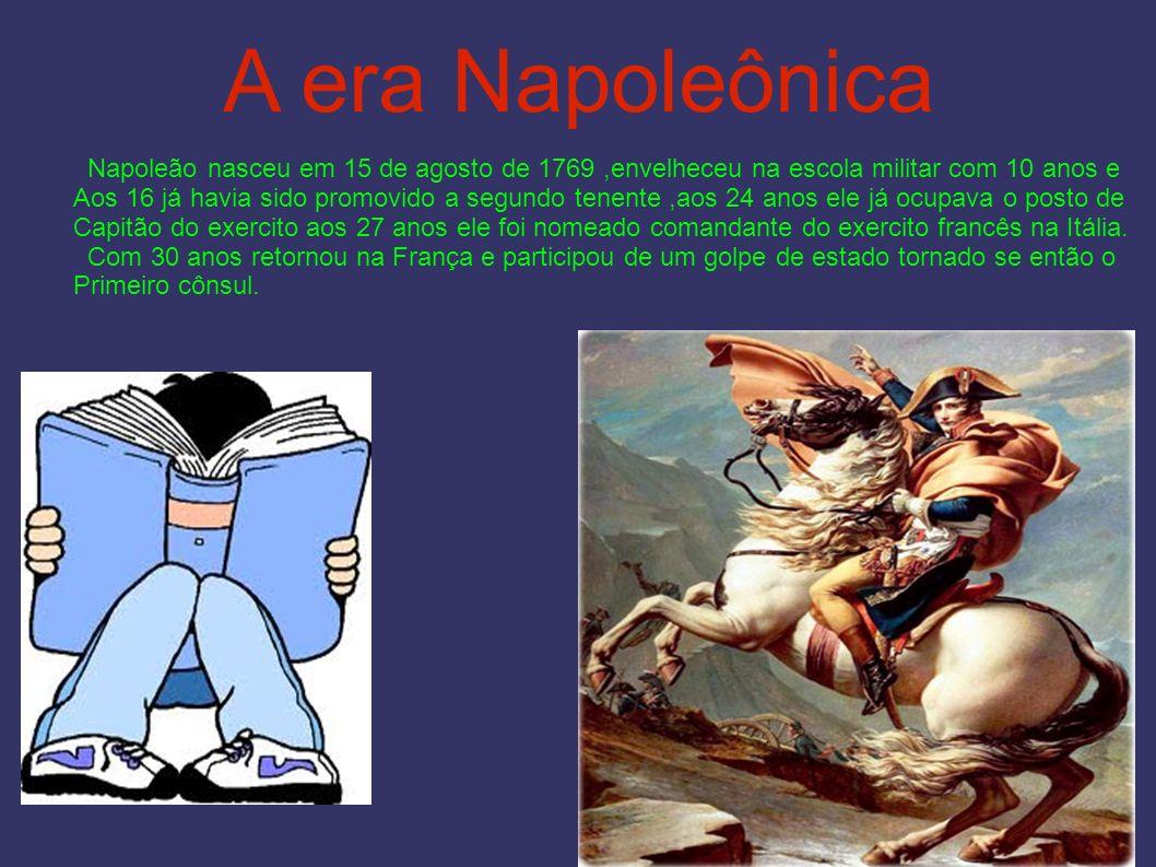 A era Napoleônica Napoleão nasceu em 15 de agosto de 1769,envelheceu na escola militar com 10 anos e Aos 16 já havia sido promovido a segundo tenente,aos 24 anos ele já ocupava o posto de Capitão do exercito aos 27 anos ele foi nomeado comandante do exercito francês na Itália.