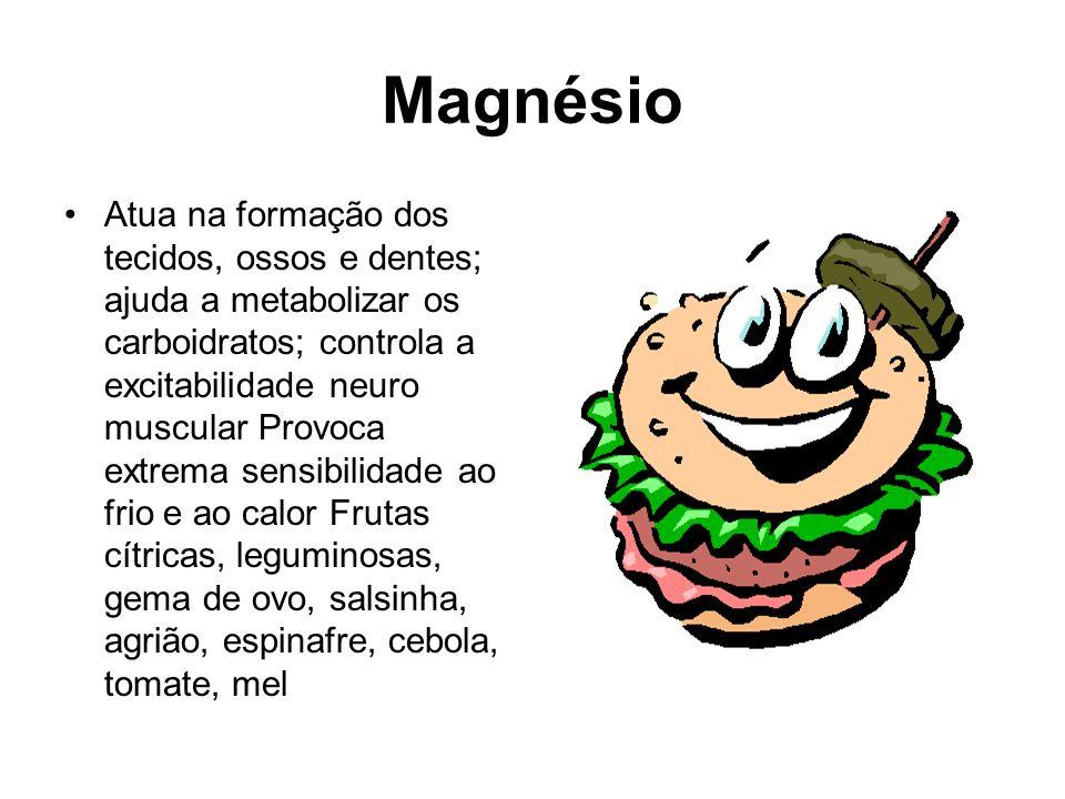 Magnésio Atua na formação dos tecidos, ossos e dentes; ajuda a metabolizar os carboidratos; controla a excitabilidade neuro muscular Provoca extrema s