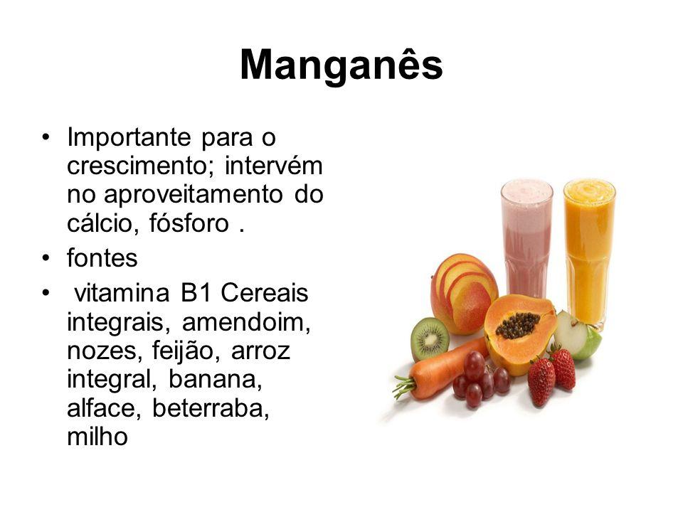 Manganês Importante para o crescimento; intervém no aproveitamento do cálcio, fósforo. fontes vitamina B1 Cereais integrais, amendoim, nozes, feijão,