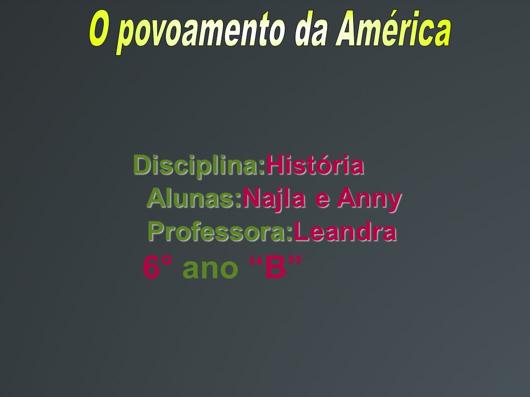 Disciplina:História Disciplina:História Alunas:Najla e Anny Alunas:Najla e Anny Professora:Leandra Professora:Leandra 6° ano B