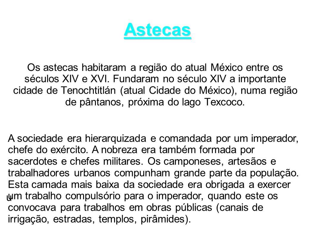 Astecas Os astecas habitaram a região do atual México entre os séculos XIV e XVI. Fundaram no século XIV a importante cidade de Tenochtitlán (atual Ci