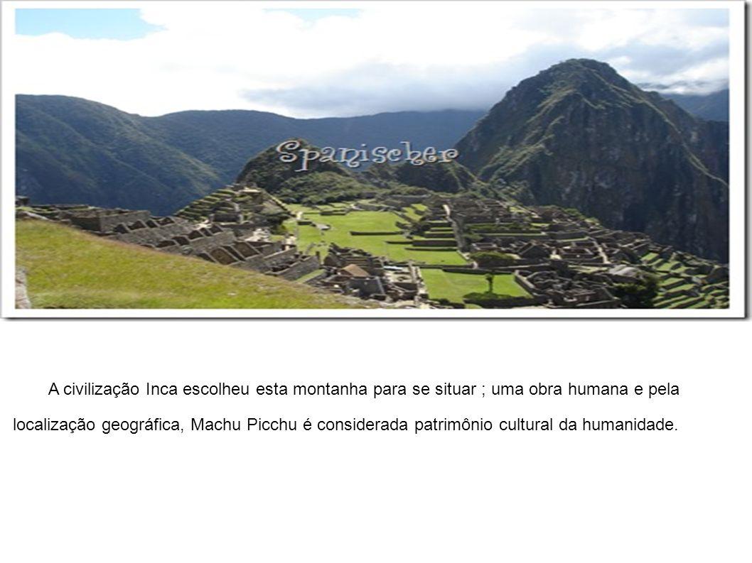 A civilização Inca escolheu esta montanha para se situar ; uma obra humana e pela localização geográfica, Machu Picchu é considerada patrimônio cultur