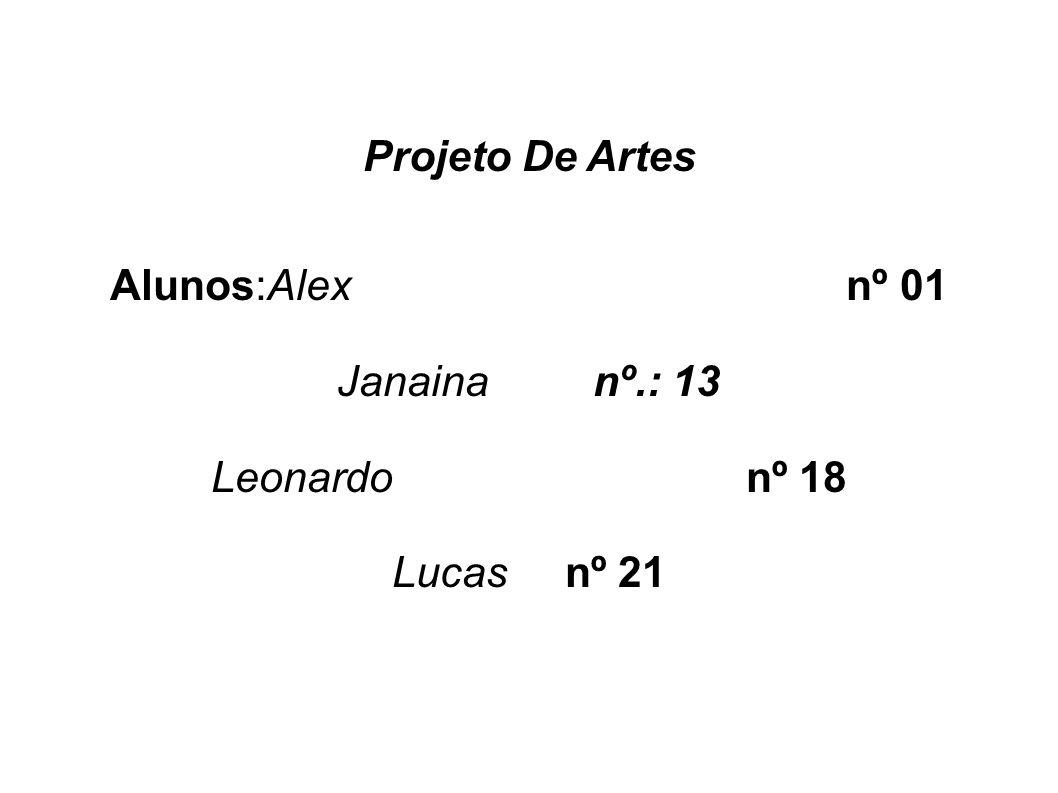 Projeto De Artes Alunos:Alex nº 01 Janaina nº.: 13 Leonardo nº 18 Lucas nº 21