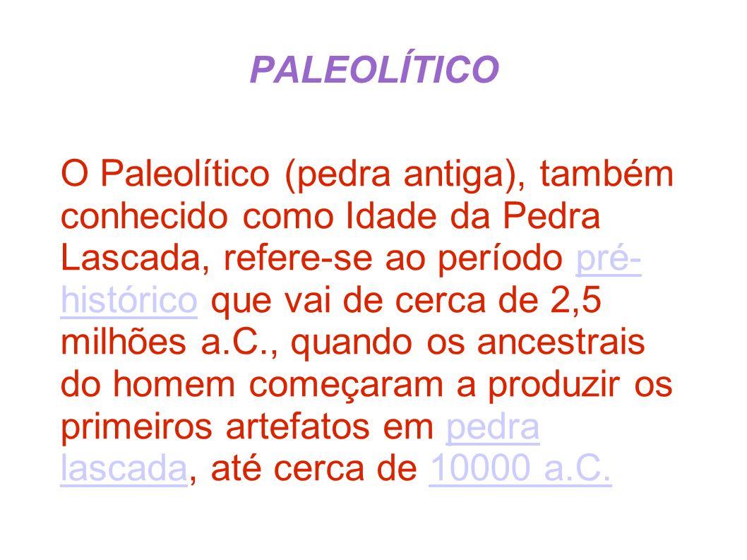 O Paleolítico (pedra antiga), também conhecido como Idade da Pedra Lascada, refere-se ao período pré- histórico que vai de cerca de 2,5 milhões a.C.,