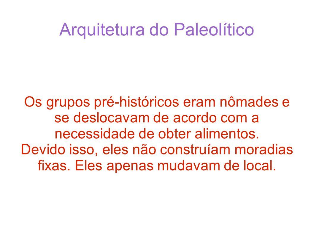 Arquitetura do Paleolítico Os grupos pré-históricos eram nômades e se deslocavam de acordo com a necessidade de obter alimentos. Devido isso, eles não