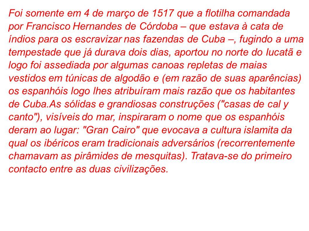 Foi somente em 4 de março de 1517 que a flotilha comandada por Francisco Hernandes de Córdoba – que estava à cata de índios para os escravizar nas faz
