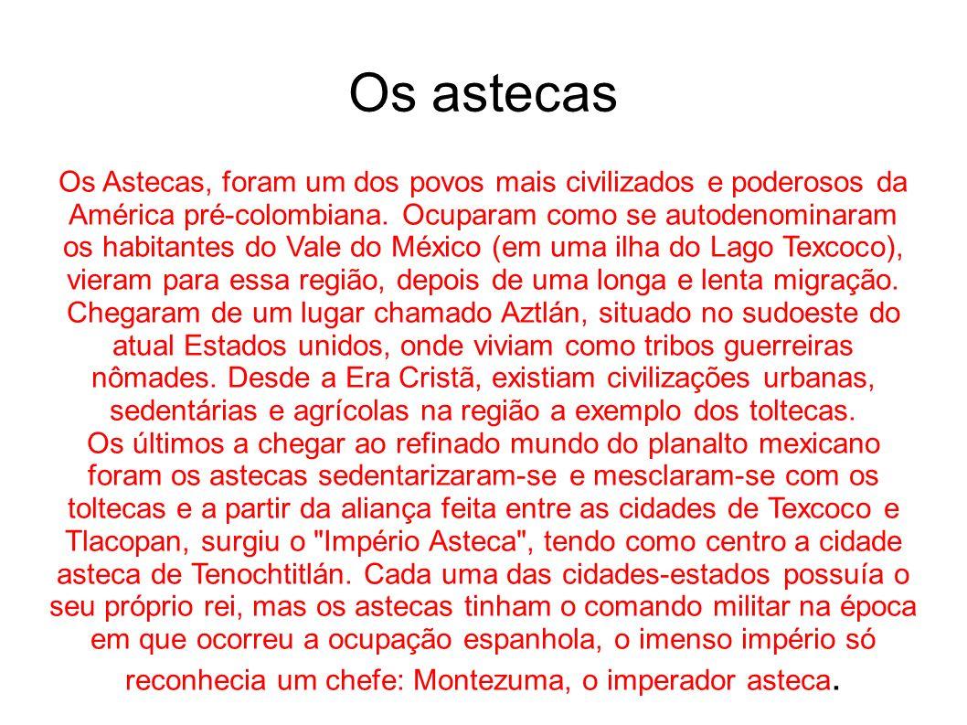 Os Astecas, foram um dos povos mais civilizados e poderosos da América pré-colombiana. Ocuparam como se autodenominaram os habitantes do Vale do Méxic