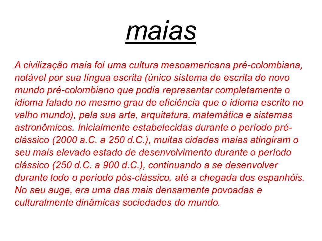 maias A civilização maia foi uma cultura mesoamericana pré-colombiana, notável por sua língua escrita (único sistema de escrita do novo mundo pré-colo