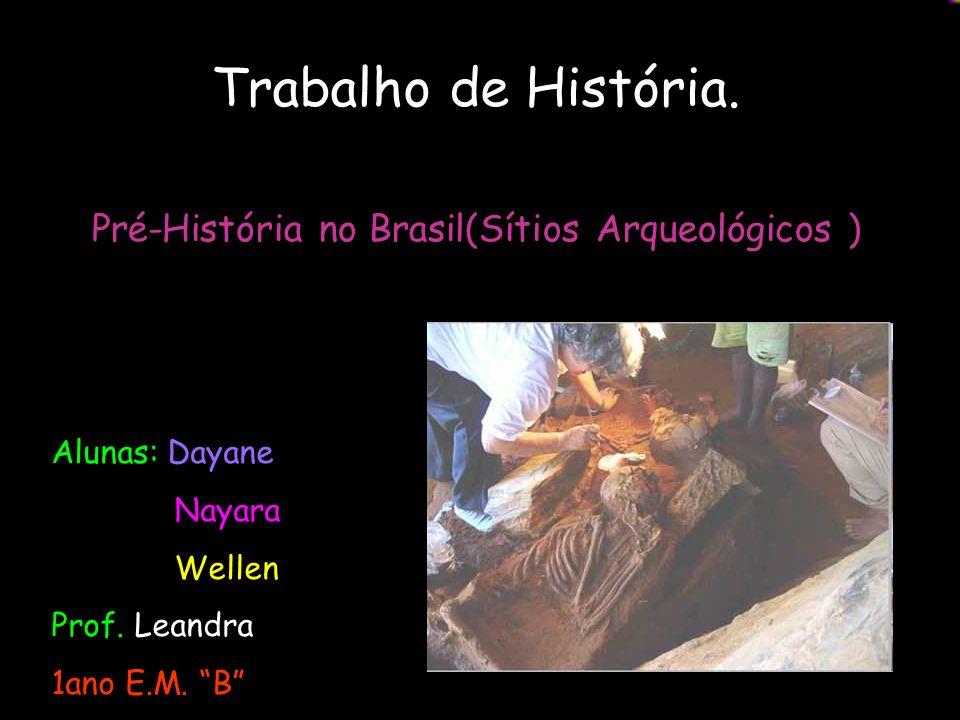 Trabalho de História. Pré-História no Brasil(Sítios Arqueológicos ) Alunas: Dayane Nayara Wellen Prof. Leandra 1ano E.M. B