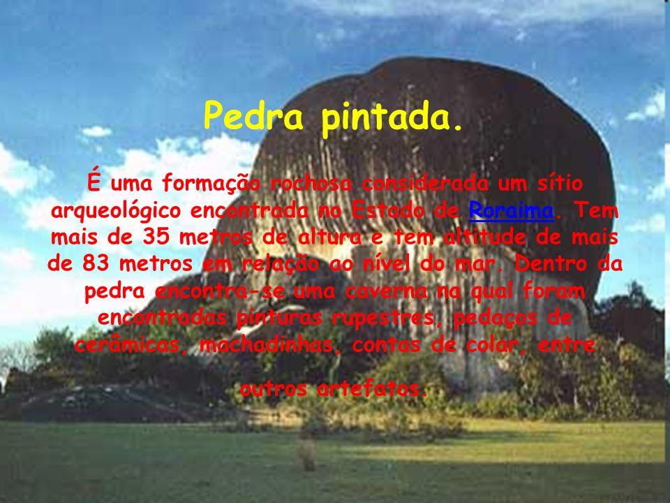Pedra pintada. É uma formação rochosa considerada um sítio arqueológico encontrada no Estado de Roraima. Tem mais de 35 metros de altura e tem altitud