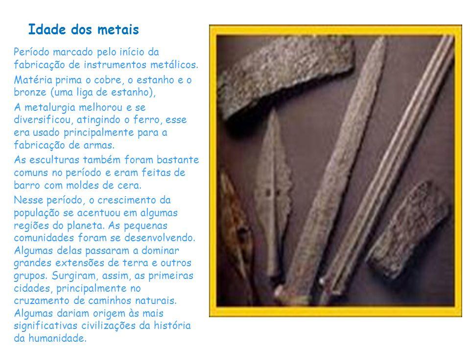 Idade dos metais Período marcado pelo início da fabricação de instrumentos metálicos. Matéria prima o cobre, o estanho e o bronze (uma liga de estanho