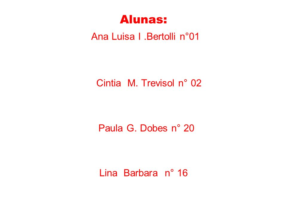 Alunas: Ana Luisa I.Bertolli n°01 Cintia M. Trevisol n° 02 Paula G. Dobes n° 20 Lina Barbara n° 16