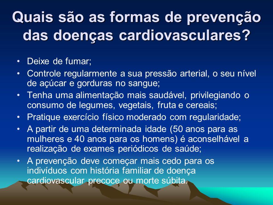 Quais são as formas de prevenção das doenças cardiovasculares? Deixe de fumar; Controle regularmente a sua pressão arterial, o seu nível de açúcar e g