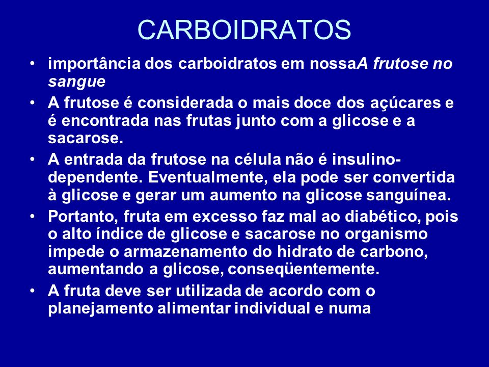 CARBOIDRATOS importância dos carboidratos em nossaA frutose no sangue A frutose é considerada o mais doce dos açúcares e é encontrada nas frutas junto